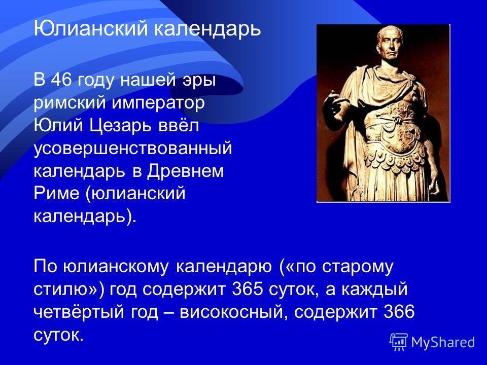 В 46 году нашей эры римский император Юлий Цезарь ввёл усовершенствованный календарь в Древнем Риме (юлианский календарь). По юлианскому календарю («по старому стилю») год содержит 365 суток, а каждый четвёртый год – високосный, содержит 366 суток. Ю