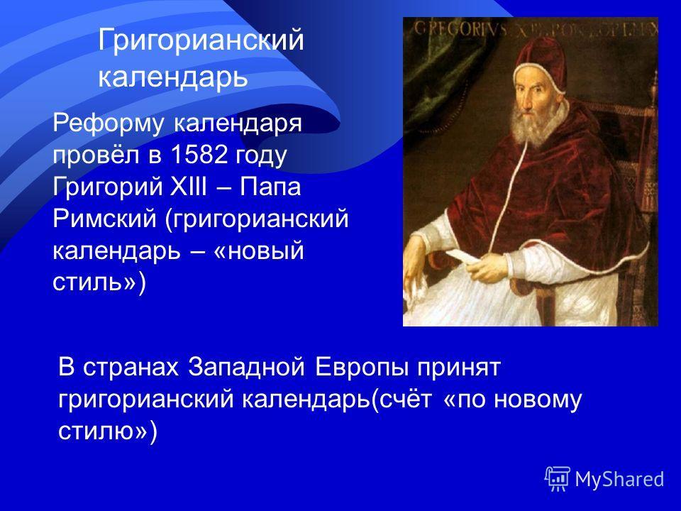 Григорианский календарь Реформу календаря провёл в 1582 году Григорий XIII – Папа Римский (григорианский календарь – «новый стиль») В странах Западной Европы принят григорианский календарь(счёт «по новому стилю»)
