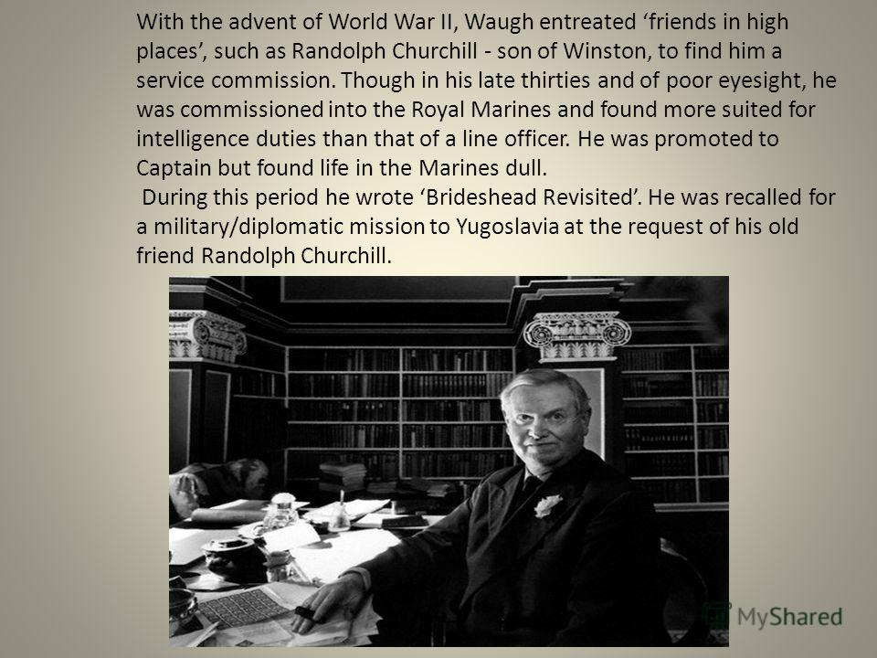 With the advent of World War II, Waugh entreated friends in high places, such as Randolph Churchill - son of Winston, to find him a service commission. Though in his late thirties and of poor eyesight, he was commissioned into the Royal Marines and f