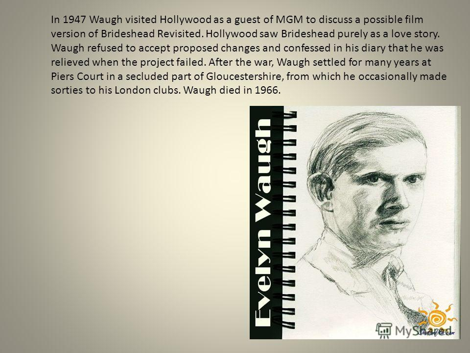 In 1947 Waugh visited Hollywood as a guest of MGM to discuss a possible film version of Brideshead Revisited. Hollywood saw Brideshead purely as a love story. Waugh refused to accept proposed changes and confessed in his diary that he was relieved wh