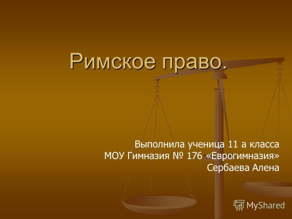 Римское право. Выполнила ученица 11 а класса МОУ Гимназия 176 «Еврогимназия» Сербаева Алена