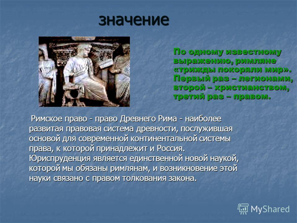 значение Римское право - право Древнего Рима - наиболее развитая правовая система древности, послужившая основой для современной континентальной системы права, к которой принадлежит и Россия. Юриспруденция является единственной новой наукой, которой