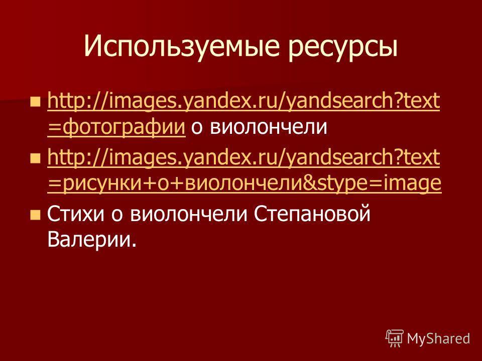 Используемые ресурсы http://images.yandex.ru/yandsearch?text =фотографии о виолончели http://images.yandex.ru/yandsearch?text =фотографии http://images.yandex.ru/yandsearch?text =рисунки+о+виолончели&stype=image http://images.yandex.ru/yandsearch?tex