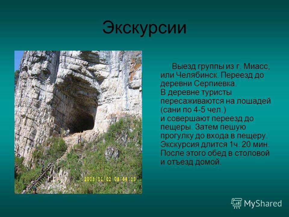Экскурсии Выезд группы из г. Миасс, или Челябинск. Переезд до деревни Серпиевка. В деревне туристы пересаживаются на лошадей (сани по 4-5 чел.) и совершают переезд до пещеры. Затем пешую прогулку до входа в пещеру. Экскурсия длится 1ч. 20 мин. После
