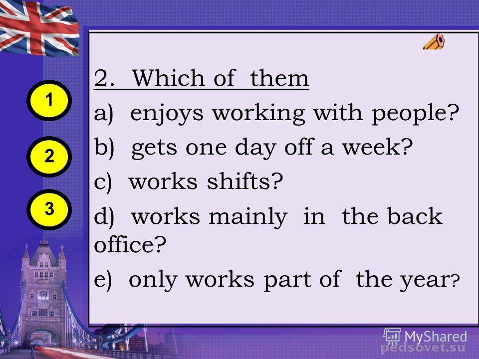2. Which of them a) enjoys working with people? b) gets one day off a week? c) works shifts? d) works mainly in the back office? e) only works part of the year ? 1 2 3