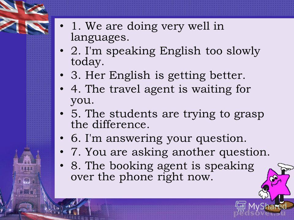 1. We are doing very well in languages. 2. I'm speaking English too slowly today. 3. Her English is getting better. 4. The travel agent is waiting for you. 5. The students are trying to grasp the difference. 6. I'm answering your question. 7. You are