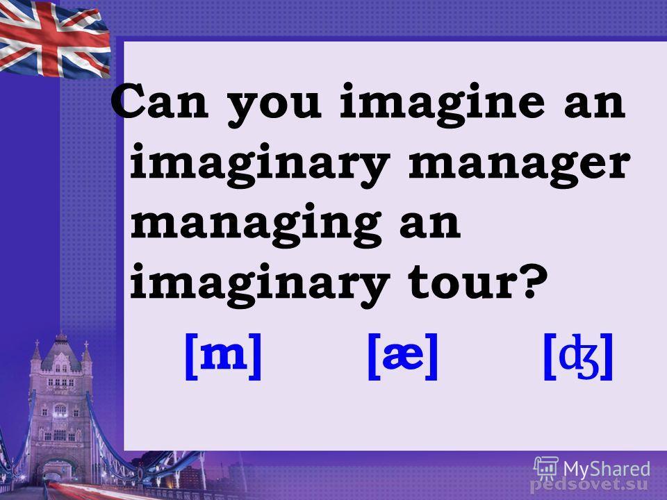 Can you imagine an imaginary manager managing an imaginary tour? [m] [æ] [ ʤ ]