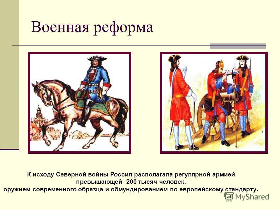 Военная реформа К исходу Северной войны Россия располагала регулярной армией превышающей 200 тысяч человек, оружием современного образца и обмундированием по европейскому стандарту.