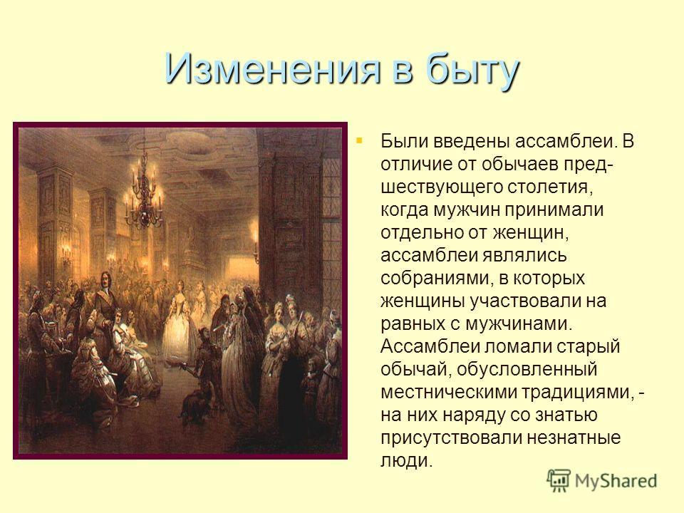 Изменения в быту Были введены ассамблеи. В отличие от обычаев пред- шествующего столетия, когда мужчин принимали отдельно от женщин, ассамблеи являлись собраниями, в которых женщины участвовали на равных с мужчинами. Ассамблеи ломали старый обычай, о