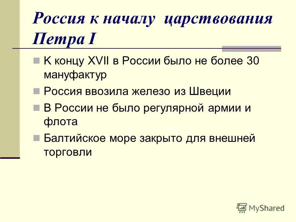 Россия к началу царствования Петра I K концу XVII в России было не более 30 мануфактур Россия ввозила железо из Швеции В России не было регулярной армии и флота Балтийское море закрыто для внешней торговли