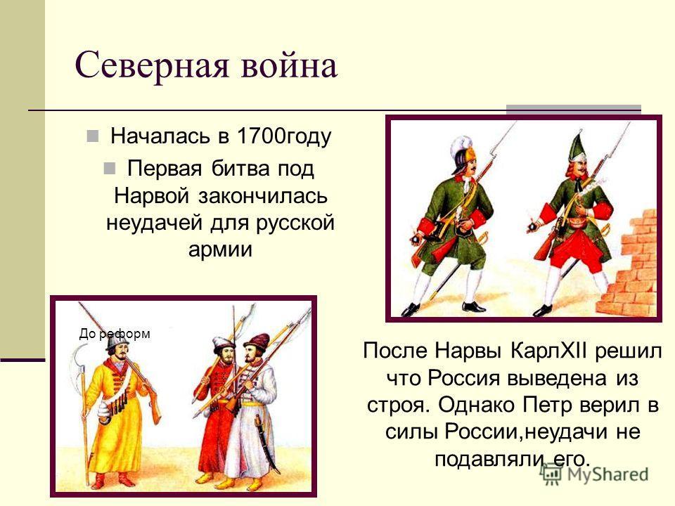 Северная война Началась в 1700году Первая битва под Нарвой закончилась неудачей для русской армии После Нарвы КарлXII решил что Россия выведена из строя. Однако Петр верил в силы России,неудачи не подавляли его. До реформ