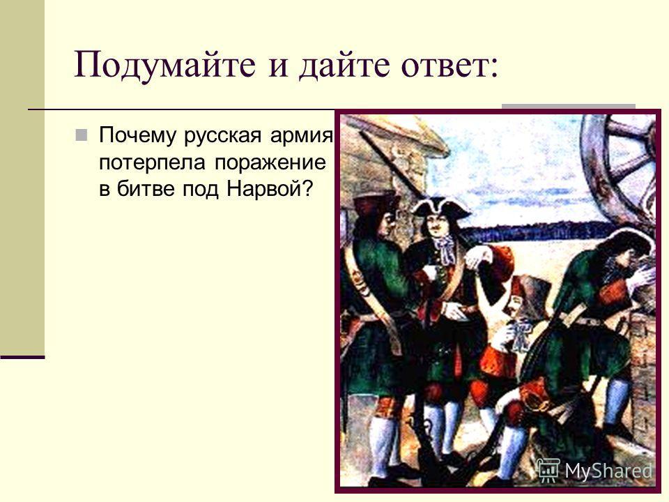 Подумайте и дайте ответ: Почему русская армия потерпела поражение в битве под Нарвой?
