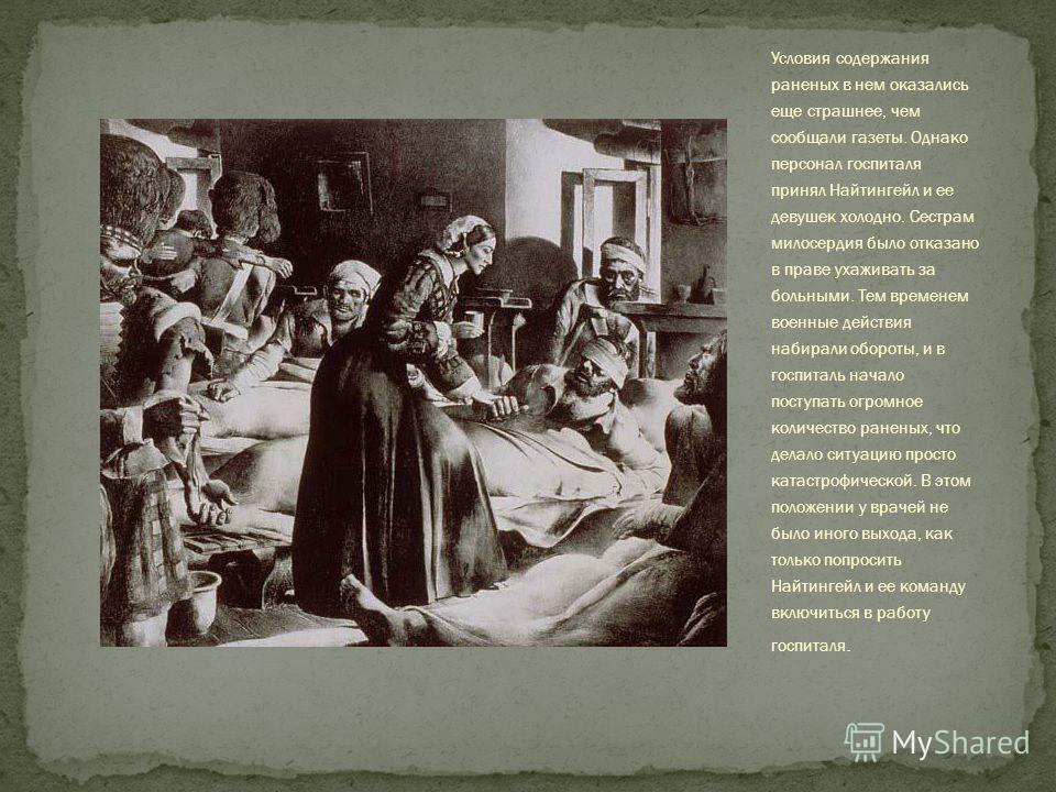 Условия содержания раненых в нем оказались еще страшнее, чем сообщали газеты. Однако персонал госпиталя принял Найтингейл и ее девушек холодно. Сестрам милосердия было отказано в праве ухаживать за больными. Тем временем военные действия набирали обо