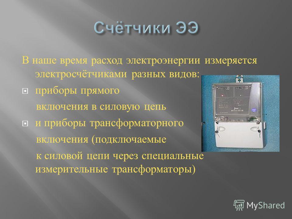 В наше время расход электроэнергии измеряется электросчётчиками разных видов : приборы прямого включения в силовую цепь и приборы трансформаторного включения ( подключаемые к силовой цепи через специальные измерительные трансформаторы )