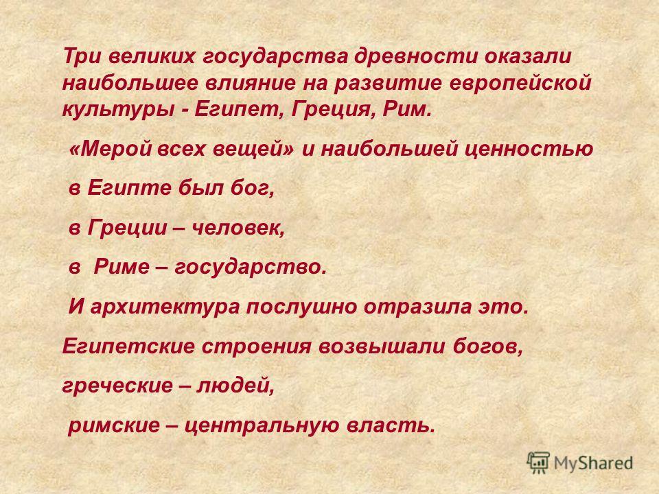 Три великих государства древности оказали наибольшее влияние на развитие европейской культуры - Египет, Греция, Рим. «Мерой всех вещей» и наибольшей ценностью в Египте был бог, в Греции – человек, в Риме – государство. И архитектура послушно отразила