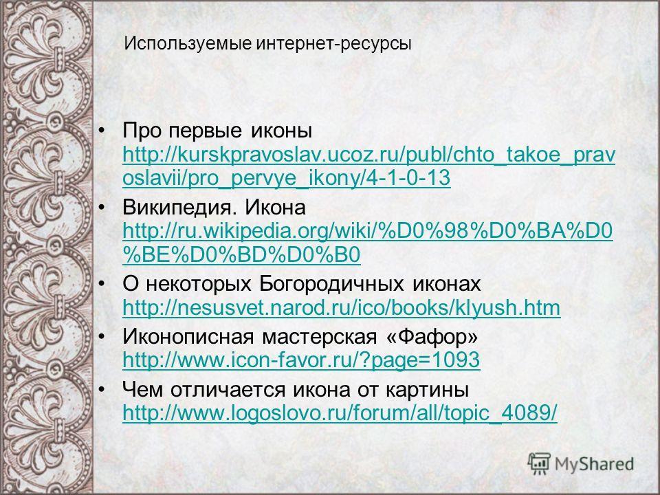 Используемые интернет-ресурсы Про первые иконы http://kurskpravoslav.ucoz.ru/publ/chto_takoe_prav oslavii/pro_pervye_ikony/4-1-0-13 http://kurskpravoslav.ucoz.ru/publ/chto_takoe_prav oslavii/pro_pervye_ikony/4-1-0-13 Википедия. Икона http://ru.wikipe