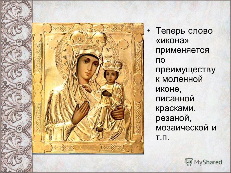 Теперь слово «икона» применяется по преимуществу к моленной иконе, писанной красками, резаной, мозаической и т.п.
