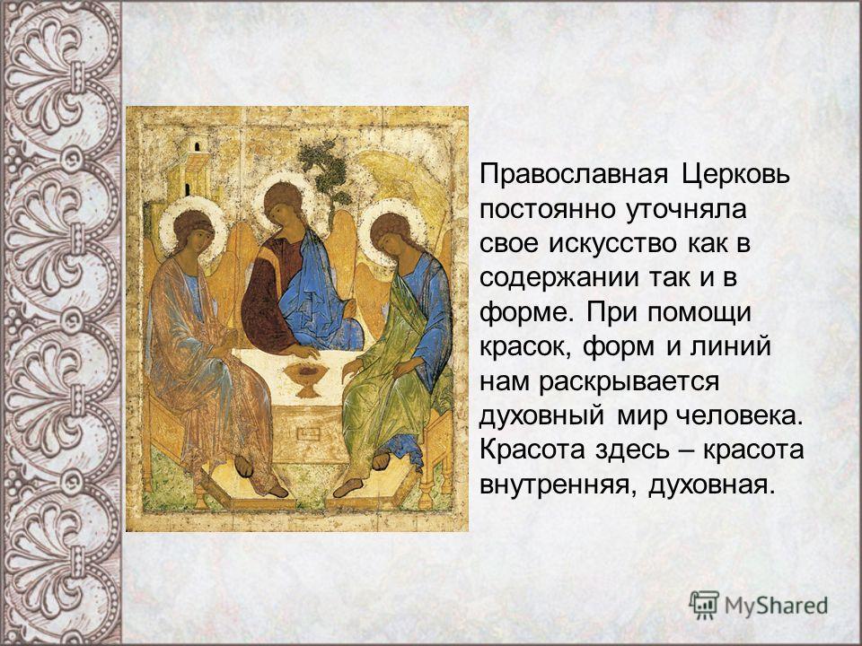 Православная Церковь постоянно уточняла свое искусство как в содержании так и в форме. При помощи красок, форм и линий нам раскрывается духовный мир человека. Красота здесь – красота внутренняя, духовная.