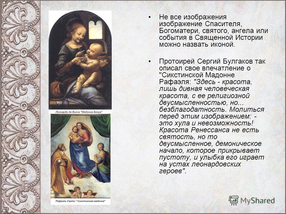 Не все изображения изображение Спасителя, Богоматери, святого, ангела или события в Священной Истории можно назвать иконой. Протоирей Сергий Булгаков так описал свое впечатление о