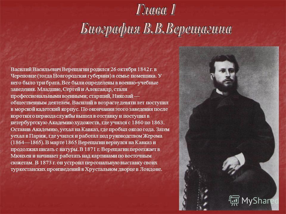 Василий Васильевич Верещагин родился 26 октября 1842 г. в Череповце (тогда Новгородская губерния) в семье помещика. У него было три брата. Все были определены в военно-учебные заведения. Младшие, Сергей и Александр, стали профессиональными военными;