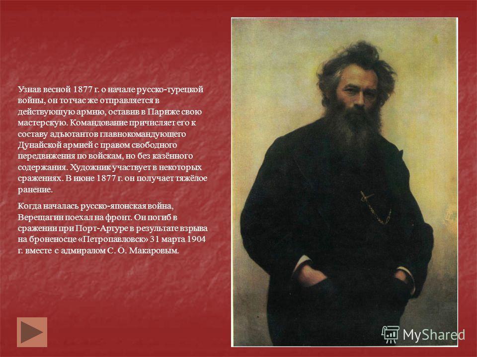 Узнав весной 1877 г. о начале русско-турецкой войны, он тотчас же отправляется в действующую армию, оставив в Париже свою мастерскую. Командование причисляет его к составу адъютантов главнокомандующего Дунайской армией с правом свободного передвижени