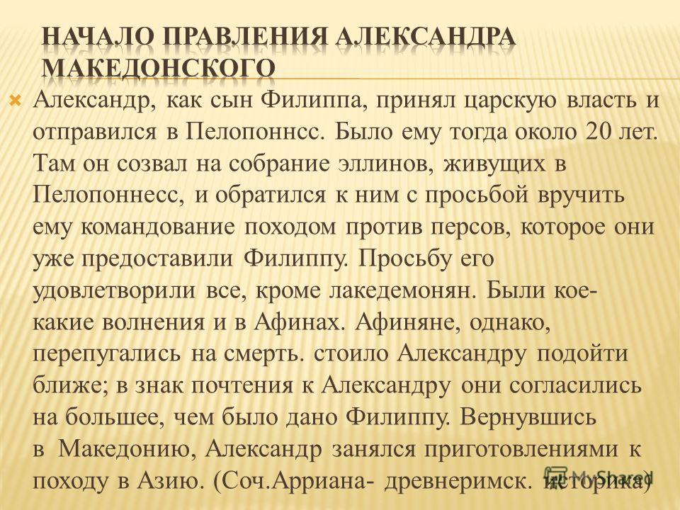 Александр, как сын Филиппа, принял царскую власть и отправился в Пелопоннсс. Было ему тогда около 20 лет. Там он созвал на собрание эллинов, живущих в Пелопоннесс, и обратился к ним с просьбой вручить ему командование походом против персов, которое о