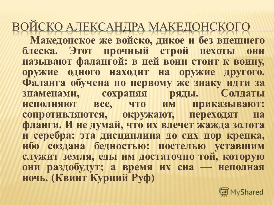 Македонское же войско, дикое и без внешнего блеска. Этот прочный строй пехоты они называют фалангой: в ней воин стоит к воину, оружие одного находит на оружие другого. Фаланга обучена по первому же знаку идти за знаменами, сохраняя ряды. Солдаты испо