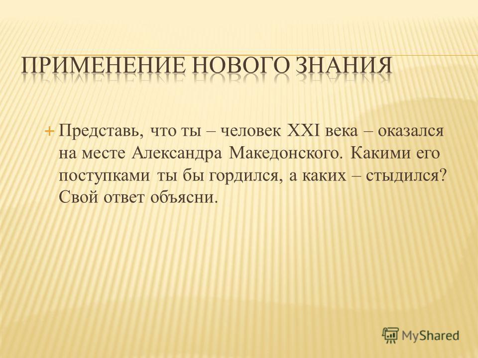 Представь, что ты – человек XXI века – оказался на месте Александра Македонского. Какими его поступками ты бы гордился, а каких – стыдился? Свой ответ объясни.