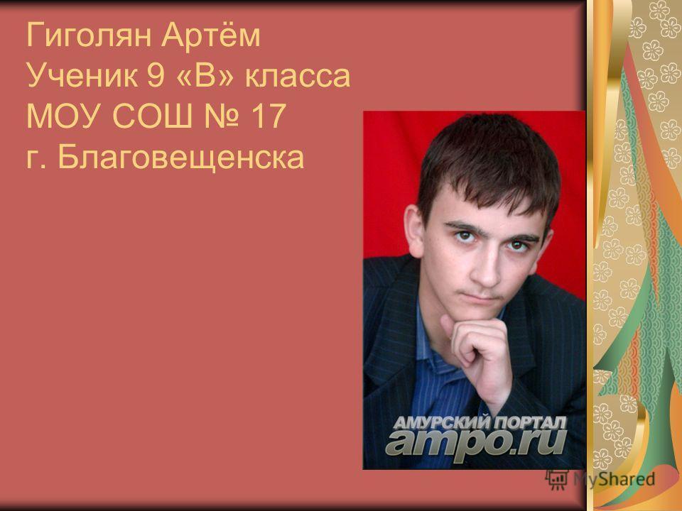 Гиголян Артём Ученик 9 «В» класса МОУ СОШ 17 г. Благовещенска