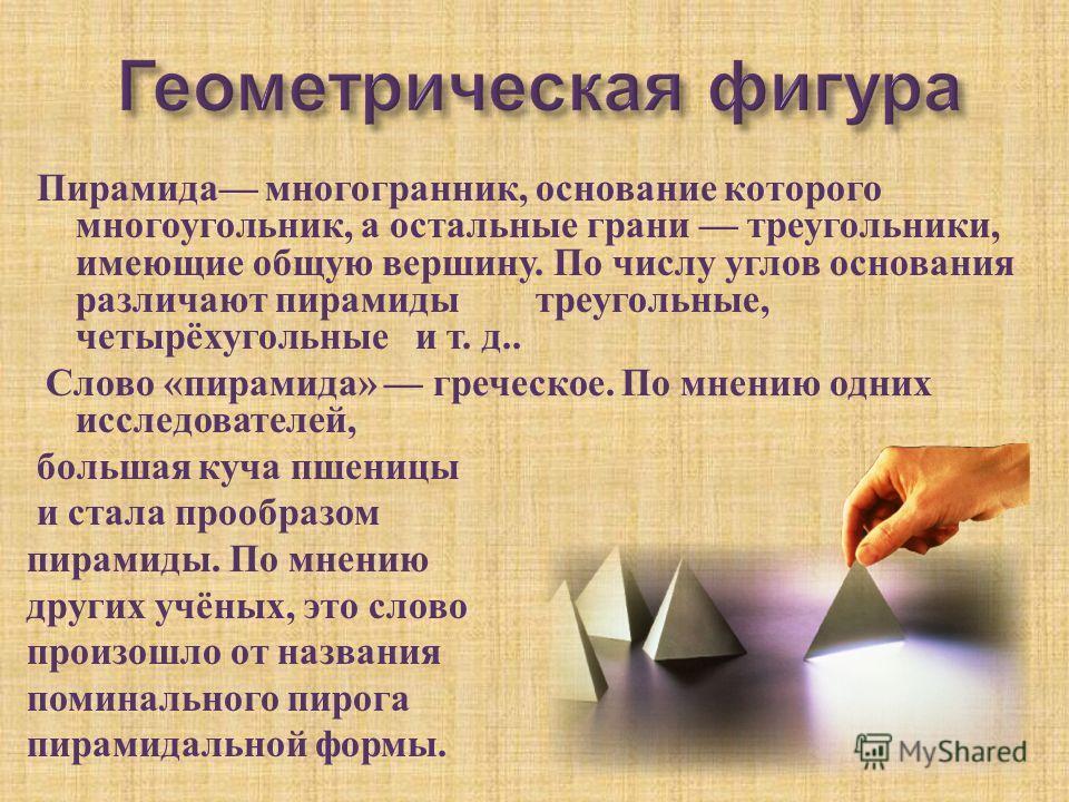 Пирамида многогранник, основание которого многоугольник, а остальные грани треугольники, имеющие общую вершину. По числу углов основания различают пирамиды треугольные, четырёхугольные и т. д.. Слово « пирамида » греческое. По мнению одних исследоват