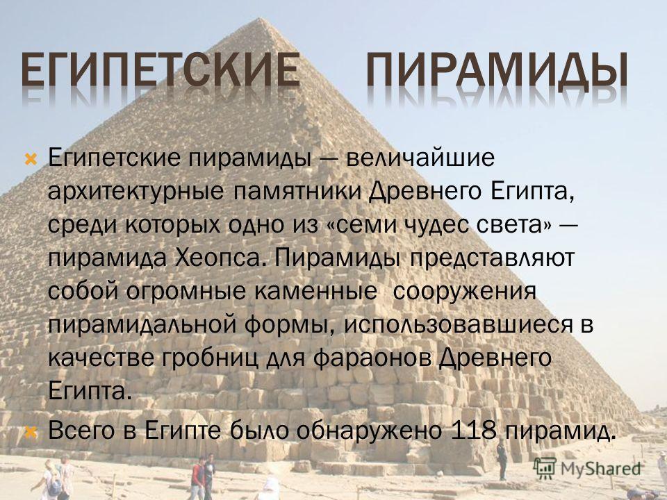 Египетские пирамиды величайшие архитектурные памятники Древнего Египта, среди которых одно из «семи чудес света» пирамида Хеопса. Пирамиды представляют собой огромные каменные сооружения пирамидальной формы, использовавшиеся в качестве гробниц для фа