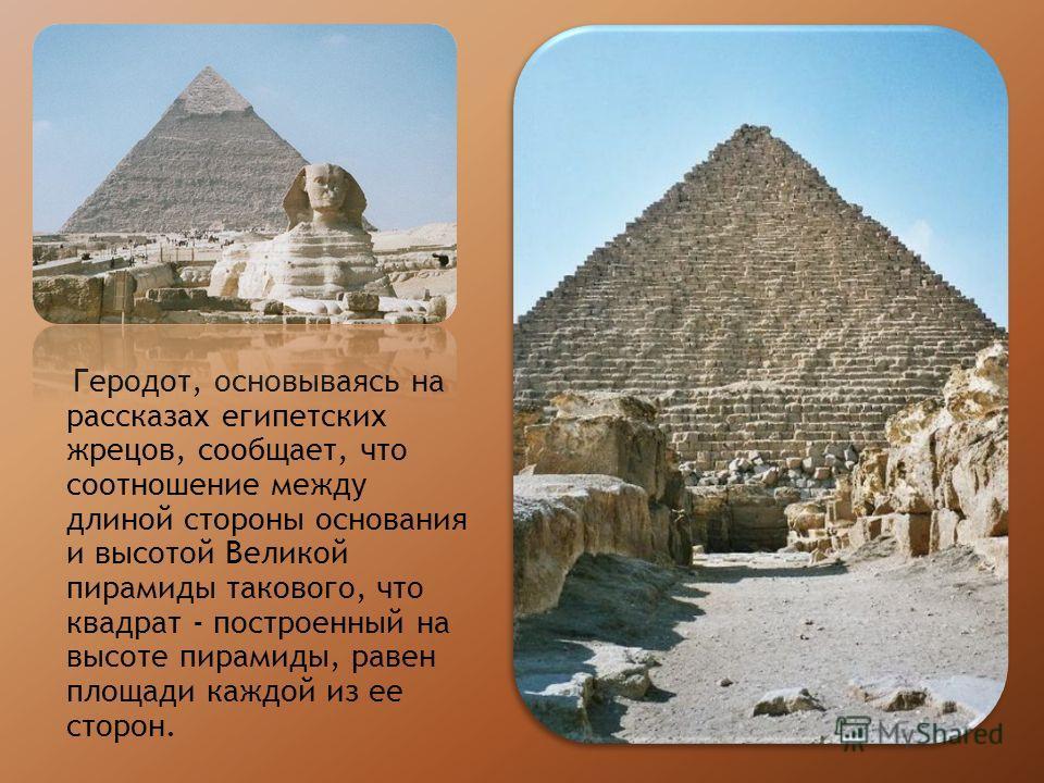 Геродот, основываясь на рассказах египетских жрецов, сообщает, что соотношение между длиной стороны основания и высотой Великой пирамиды такового, что квадрат - построенный на высоте пирамиды, равен площади каждой из ее сторон.