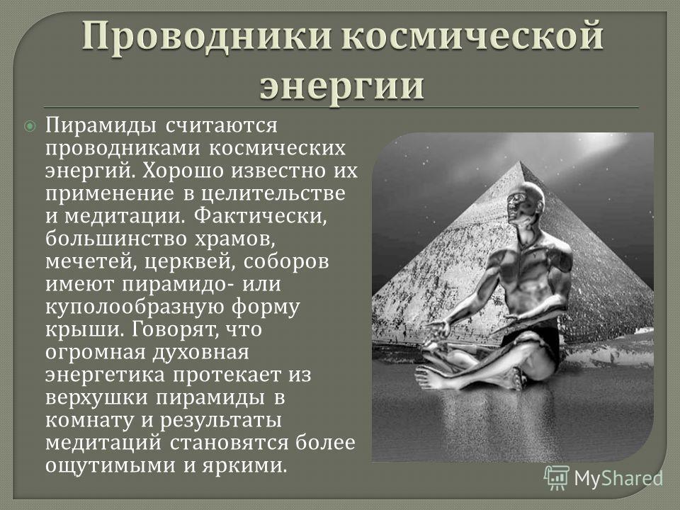 Пирамиды считаются проводниками космических энергий. Хорошо известно их применение в целительстве и медитации. Фактически, большинство храмов, мечетей, церквей, соборов имеют пирамидо - или куполообразную форму крыши. Говорят, что огромная духовная э