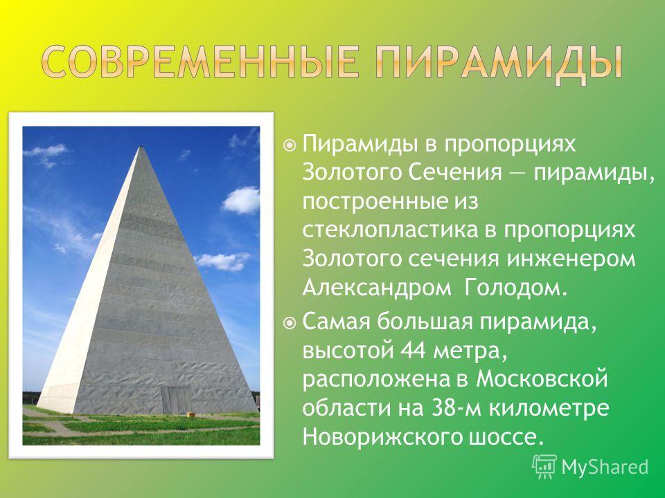 Пирамиды в пропорциях Золотого Сечения пирамиды, построенные из стеклопластика в пропорциях Золотого сечения инженером Александром Голодом. Самая большая пирамида, высотой 44 метра, расположена в Московской области на 38-м километре Новорижского шосс