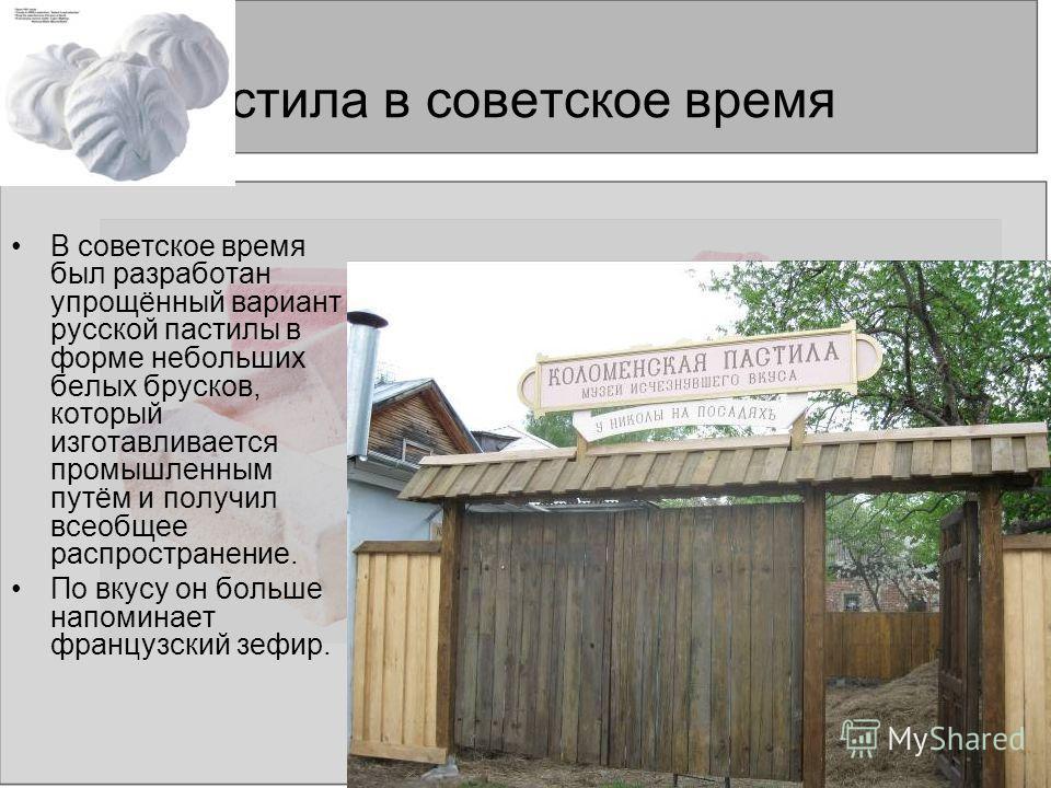 Пастила в советское время В советское время был разработан упрощённый вариант русской пастилы в форме небольших белых брусков, который изготавливается промышленным путём и получил всеобщее распространение. По вкусу он больше напоминает французский зе