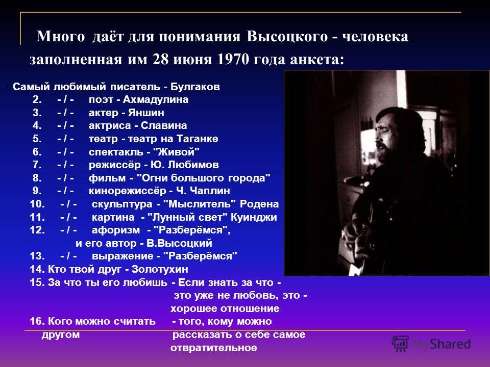 Много даёт для понимания Высоцкого - человека заполненная им 28 июня 1970 года анкета: 1. Самый любимый писатель - Булгаков 2. - / - поэт - Ахмадулина 3. - / - актер - Яншин 4. - / - актриса - Славина 5. - / - театр - театр на Таганке 6. - / - спекта
