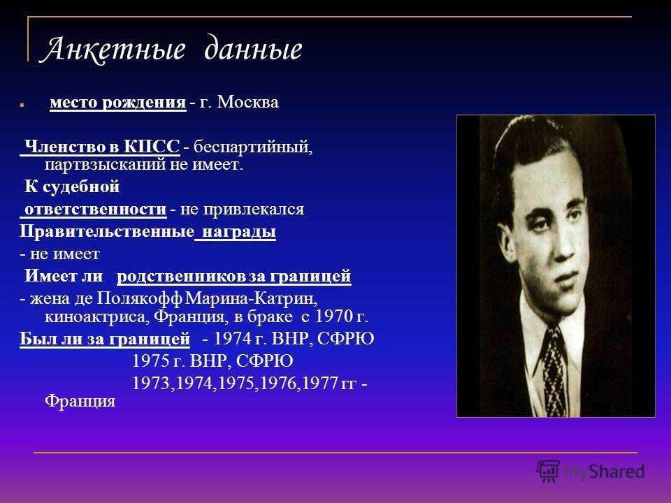 Анкетные данные место рождения - г. Москва Членство в КПСС - беспартийный, партвзысканий не имеет. К судебной ответственности - не привлекался Правительственные награды - не имеет Имеет ли родственников за границей - жена де Полякофф Марина-Катрин, к