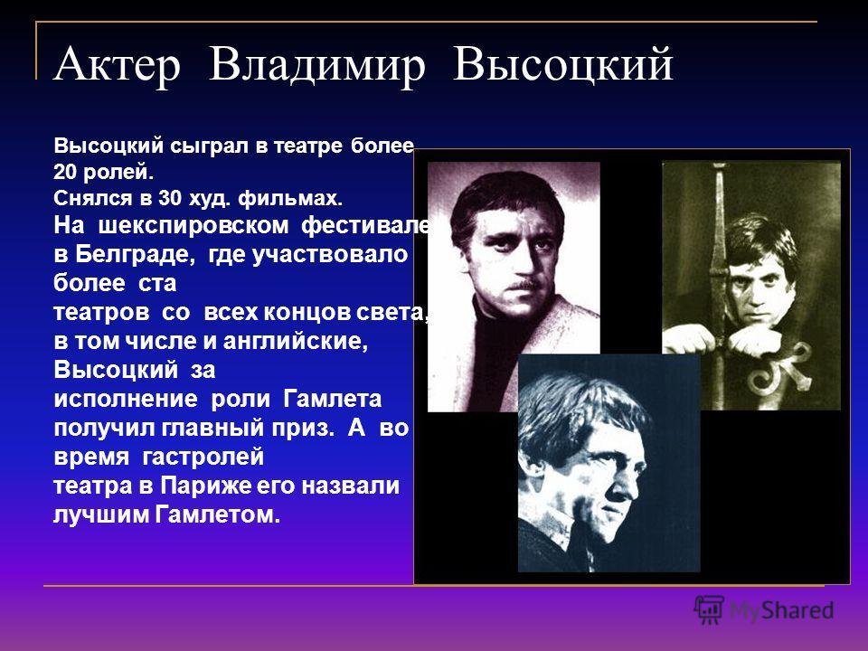 Актер Владимир Высоцкий Высоцкий сыграл в театре более 20 ролей. Снялся в 30 худ. фильмах. На шекспировском фестивале в Белграде, где участвовало более ста театров со всех концов света, в том числе и английские, Высоцкий за исполнение роли Гамлета по