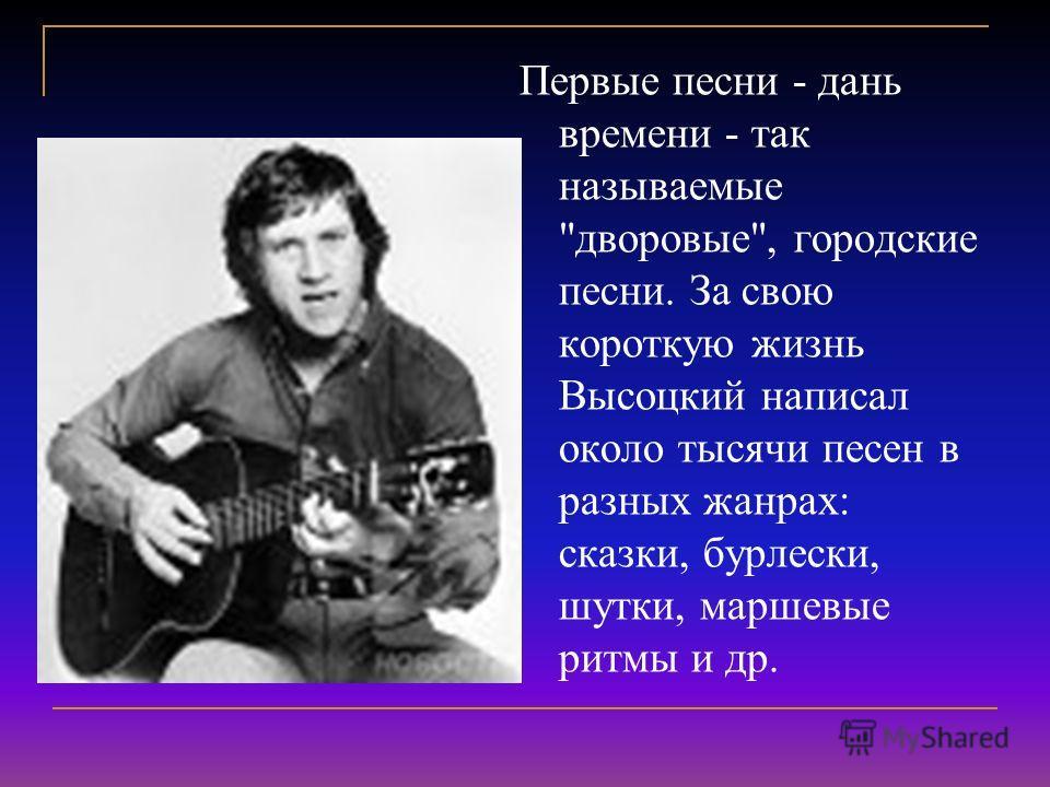 Первые песни - дань времени - так называемые дворовые, городские песни. За свою короткую жизнь Высоцкий написал около тысячи песен в разных жанрах: сказки, бурлески, шутки, маршевые ритмы и др.