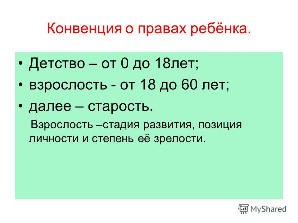 Конвенция о правах ребёнка. Детство – от 0 до 18лет; взрослость - от 18 до 60 лет; далее – старость. Взрослость –стадия развития, позиция личности и степень её зрелости.
