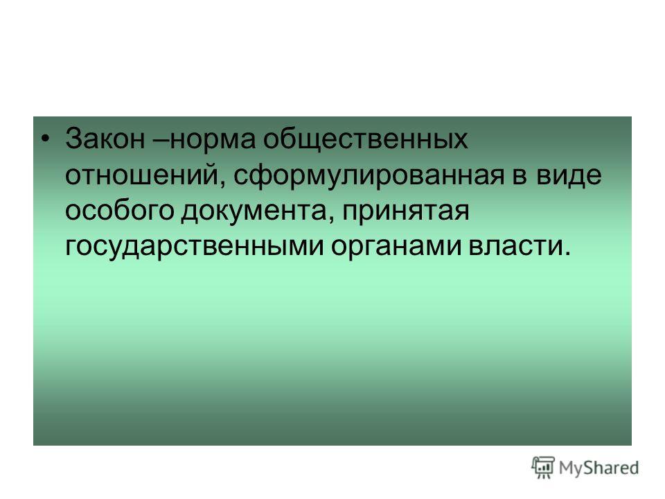 Закон –норма общественных отношений, сформулированная в виде особого документа, принятая государственными органами власти.