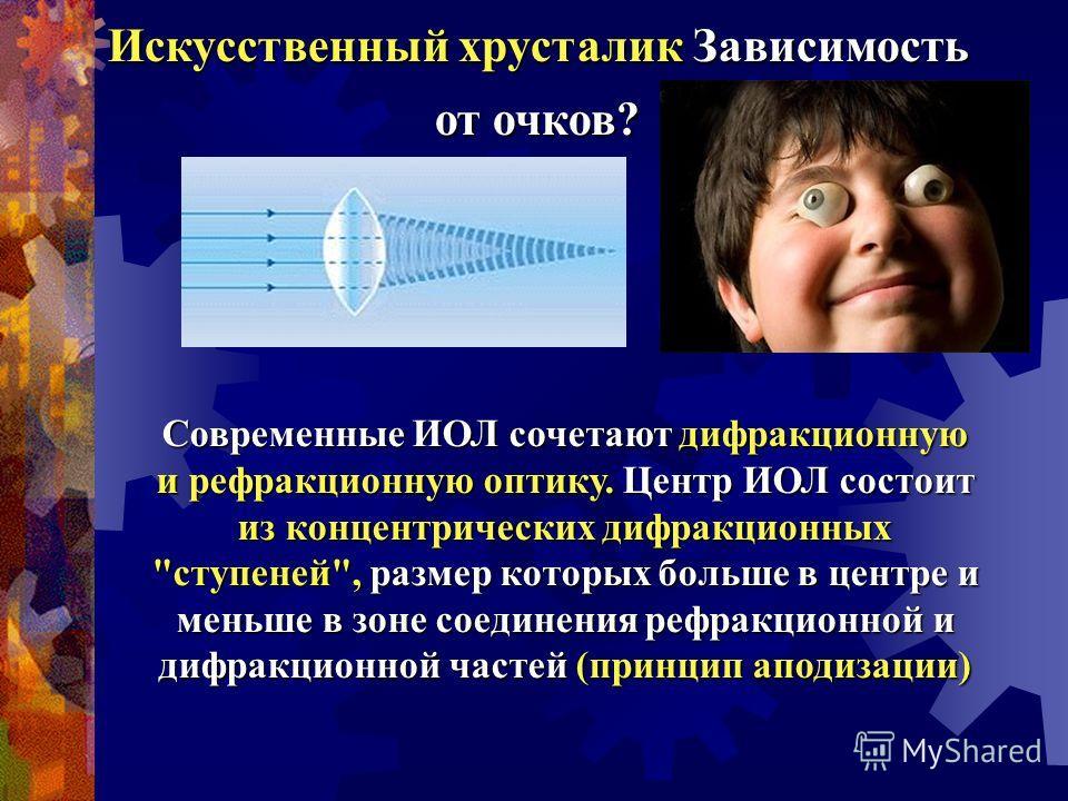 Искусственный хрусталик Зависимость от очков? Современные ИОЛ сочетают дифракционную и рефракционную оптику. Центр ИОЛ состоит из концентрических дифракционных