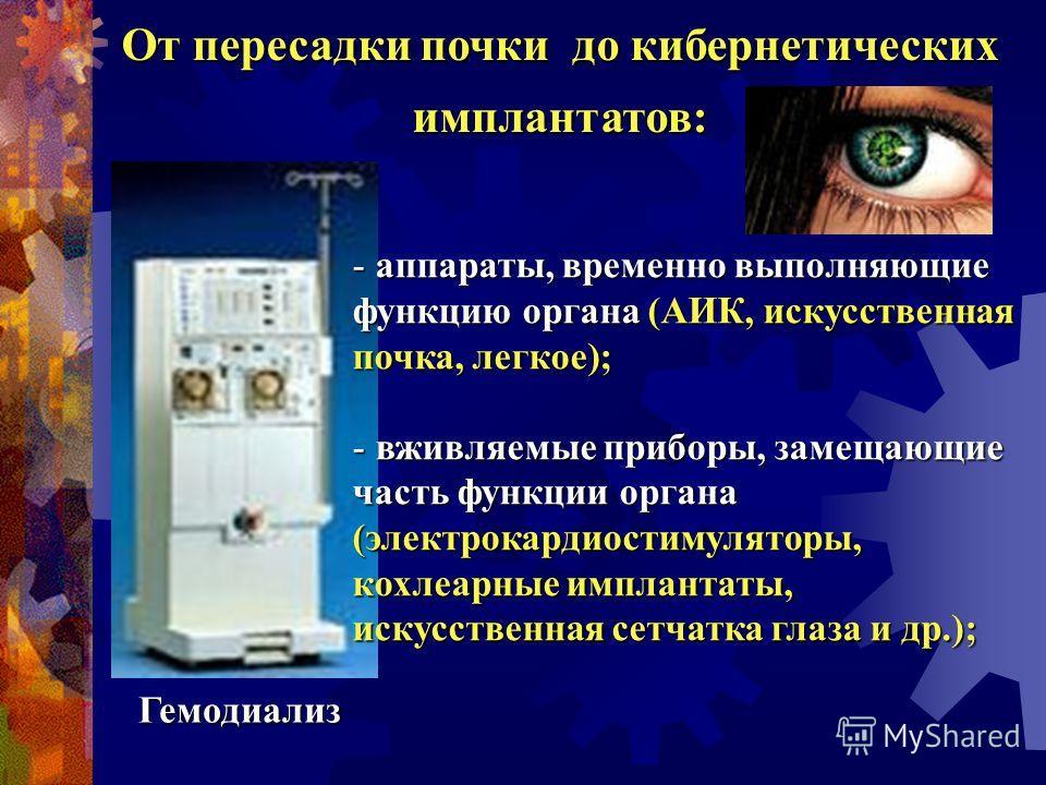От пересадки почки до кибернетических имплантатов: - аппараты, временно выполняющие функцию органа (АИК, искусственная почка, легкое); - вживляемые приборы, замещающие часть функции органа (электрокардиостимуляторы, кохлеарные имплантаты, искусственн