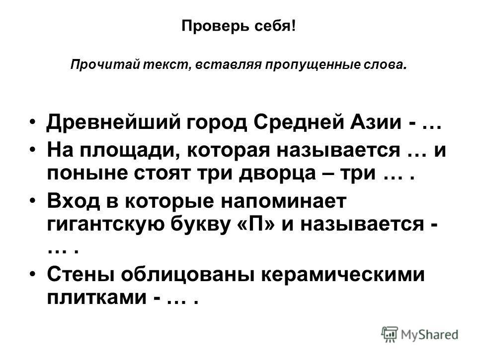 Проверь себя! Прочитай текст, вставляя пропущенные слова. Древнейший город Средней Азии - … На площади, которая называется … и поныне стоят три дворца – три …. Вход в которые напоминает гигантскую букву «П» и называется - …. Стены облицованы керамиче