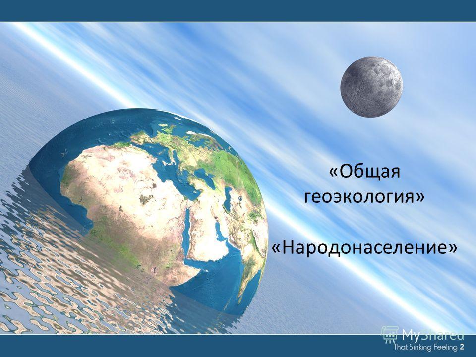 «Общая геоэкология» «Народонаселение»