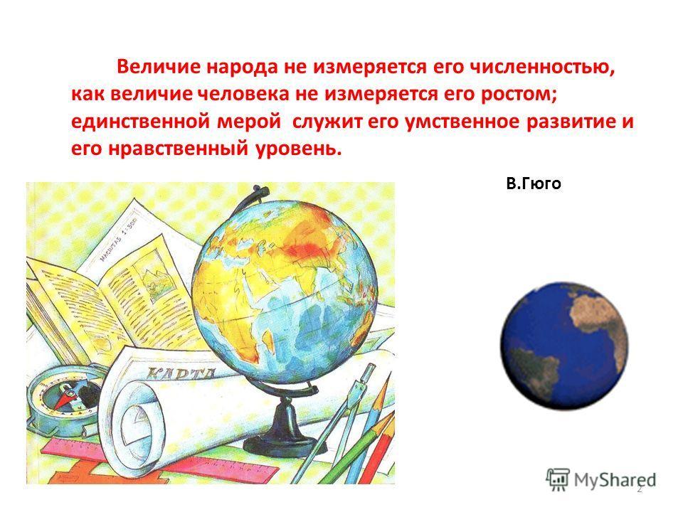 2 Величие народа не измеряется его численностью, как величие человека не измеряется его ростом; единственной мерой служит его умственное развитие и его нравственный уровень. В.Гюго