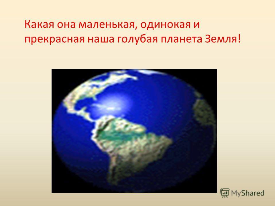 Какая она маленькая, одинокая и прекрасная наша голубая планета Земля!