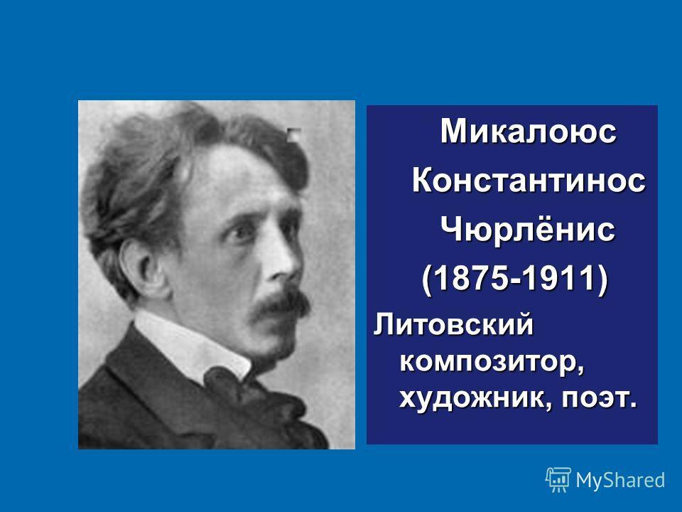 Микалоюс Микалоюс Константинос Константинос Чюрлёнис Чюрлёнис (1875-1911) (1875-1911) Литовский композитор, художник, поэт.