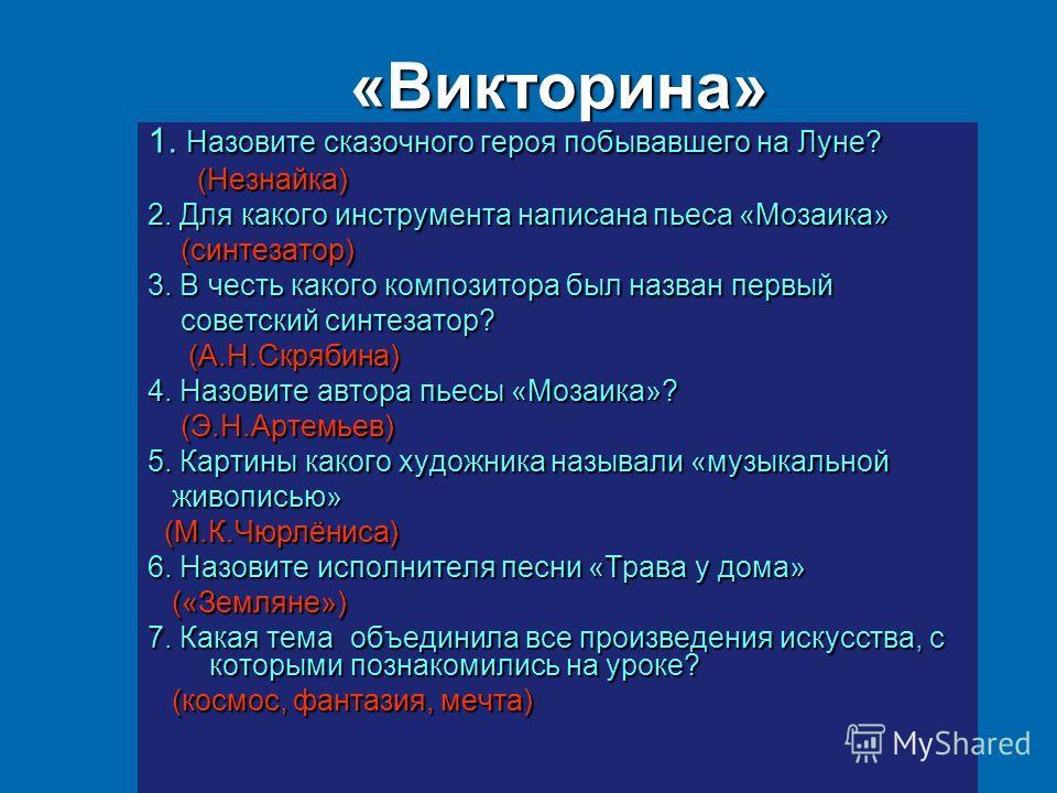 «Викторина» 1. Назовите сказочного героя побывавшего на Луне? (Незнайка) (Незнайка) 2. Для какого инструмента написана пьеса «Мозаика» (синтезатор) (синтезатор) 3. В честь какого композитора был назван первый советский синтезатор? советский синтезато