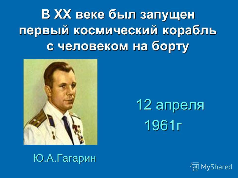 В ХХ веке был запущен первый космический корабль с человеком на борту Ю.А.Гагарин 12 апреля 12 апреля 1961г 1961г